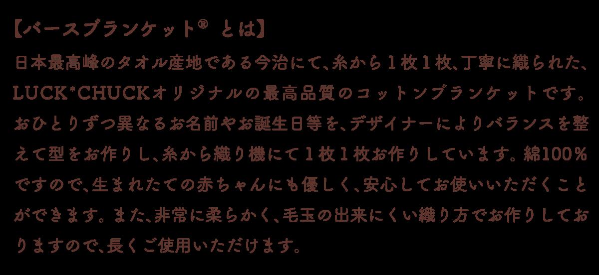 【バースブランケット®とは】 糸から全て日本最高峰のタオル産地である今治にて1枚1枚、丁寧に織られた、今治産のコットンブランケットです。 おひとりずつ異なるお名前やお誕生日等を、デザイナーによりバランスを整えて型をお作りし、糸から織り機にてお作りしています。 綿100%ですので、生まれたての赤ちゃんにも優しく、安心してお使いいただくことができます。 また、非常に柔らかく、毛玉の出来にくい織り方でお作りしておりますので、長くご使用いただけます。